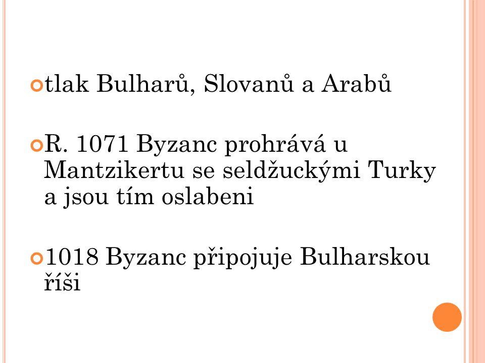 tlak Bulharů, Slovanů a Arabů R. 1071 Byzanc prohrává u Mantzikertu se seldžuckými Turky a jsou tím oslabeni 1018 Byzanc připojuje Bulharskou říši