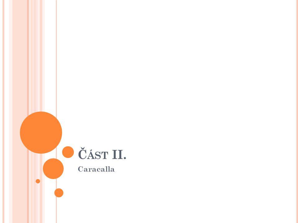 Z ÁKLADNÍ INFORMACE Markus Aurelius Antoninus *186-†217 Římský císař od r.211-217 Přezdívka Caracalla podle galského pláště, který často nosil Syn Septima a Julie Dommy Narozen v Lundunu (Lyon ve Francii) Spoluvládcem bratr Gheta na Caracalluv příkaz †