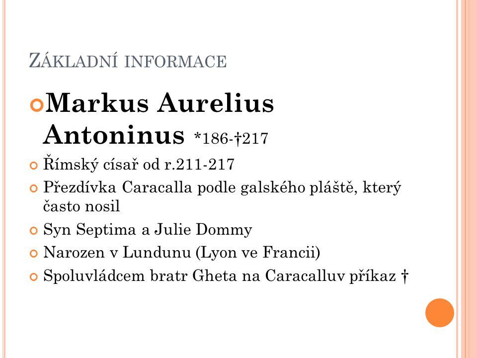 Z ÁKLADNÍ INFORMACE Markus Aurelius Antoninus *186-†217 Římský císař od r.211-217 Přezdívka Caracalla podle galského pláště, který často nosil Syn Sep