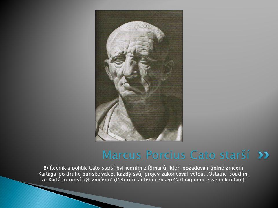 8) Řečník a politik Cato starší byl jedním z Římanů, kteří požadovali úplné zničení Kartága po druhé punské válce. Každý svůj projev zakončoval větou: