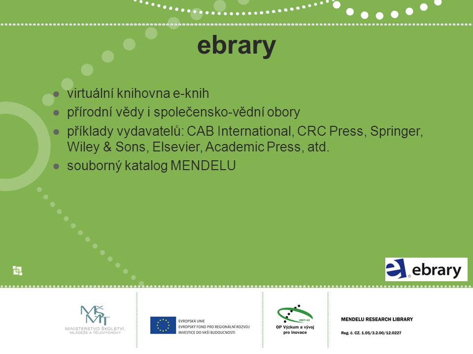 ebrary ●virtuální knihovna e-knih ●přírodní vědy i společensko-vědní obory ●příklady vydavatelů: CAB International, CRC Press, Springer, Wiley & Sons, Elsevier, Academic Press, atd.