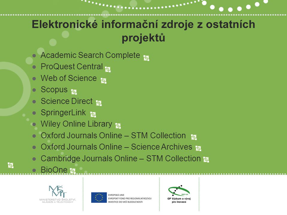 Elektronické informační zdroje z ostatních projektů ●Academic Search Complete ●ProQuest Central ●Web of Science ●Scopus ●Science Direct ●SpringerLink ●Wiley Online Library ●Oxford Journals Online – STM Collection ●Oxford Journals Online – Science Archives ●Cambridge Journals Online – STM Collection ●BioOne