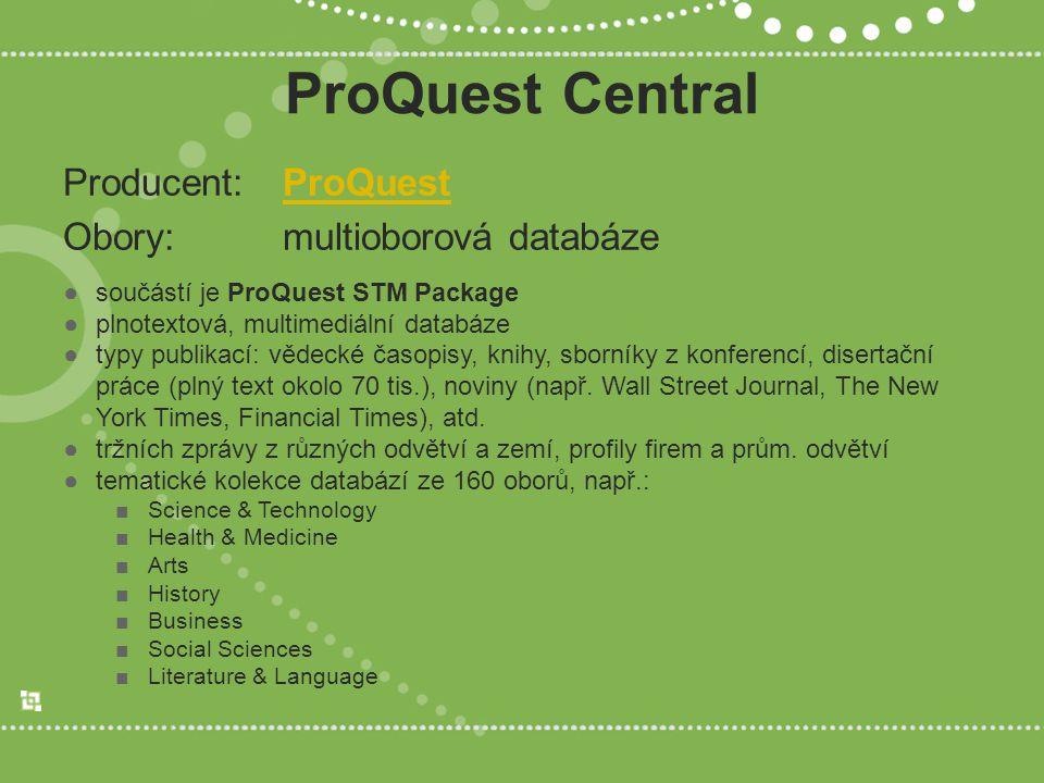 ProQuest Central Producent: ProQuestProQuest Obory: multioborová databáze ●součástí je ProQuest STM Package ●plnotextová, multimediální databáze ●typy publikací: vědecké časopisy, knihy, sborníky z konferencí, disertační práce (plný text okolo 70 tis.), noviny (např.