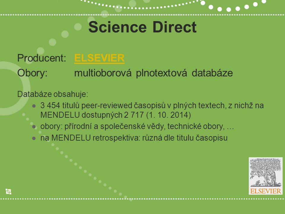 Science Direct Producent:ELSEVIERELSEVIER Obory:multioborová plnotextová databáze Databáze obsahuje: ●3 454 titulů peer-reviewed časopisů v plných textech, z nichž na MENDELU dostupných 2 717 (1.