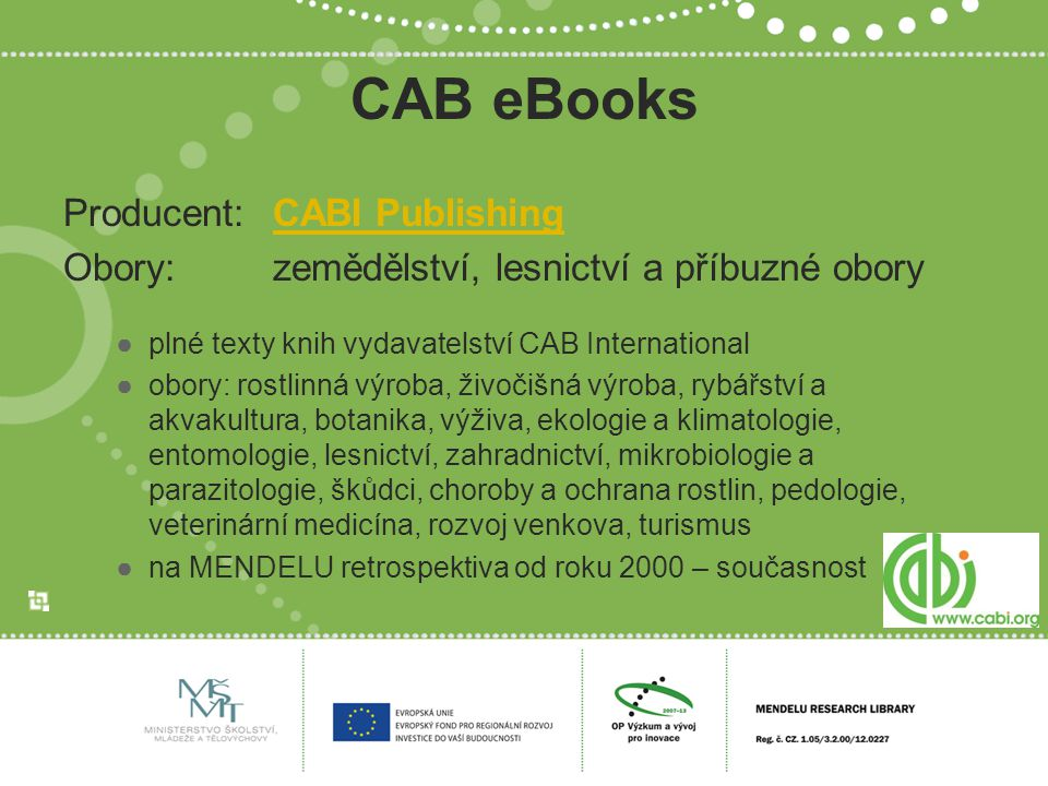 CAB eRefWorks Producent:CABI PublishingCABI Publishing ●CAB Reference Book Collection ●13 encyklopedií a slovníků ●přírodní vědy Botanical Medicine in Clinical Practice A Dictionary of Entomology A Dictionary of Travel and Tourism Terminology The Dictionary of the Fungi: Ainsworth & Bisby s The Encyclopedia of Applied Animal Behaviour and Welfare The Encyclopedia of Ecotourism The Encyclopedia of Farm Animal Nutrition The Encyclopedia of Fruit & Nuts The Encyclopedia of Seeds: Science, Technology and Uses The Encyclopedia of Tourism and Recreation in Marine Environments The Encyclopedia of Vitamin E Fungal Families of the World Mason s World Dictionary of Livestock Breeds, Types and Varieties
