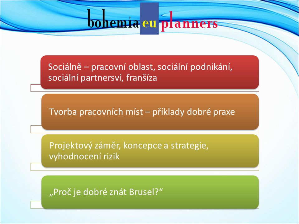 """Sociálně – pracovní oblast, sociální podnikání, sociální partnersví, franšíza Tvorba pracovních míst – příklady dobré praxe Projektový záměr, koncepce a strategie, vyhodnocení rizik """"Proč je dobré znát Brusel"""