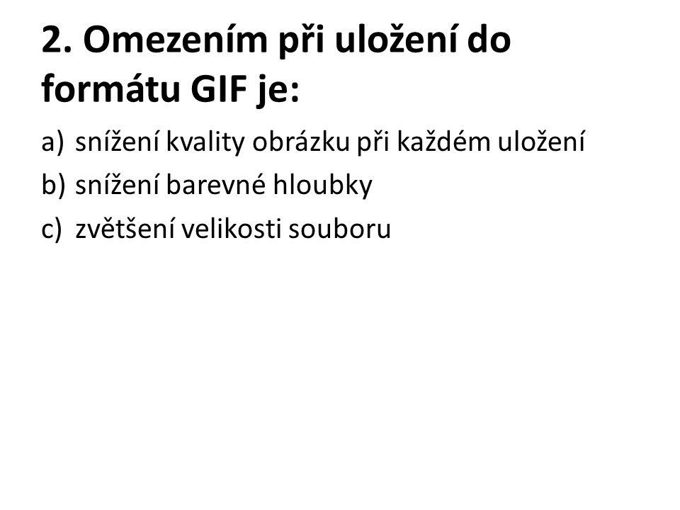 2. Omezením při uložení do formátu GIF je: a)snížení kvality obrázku při každém uložení b)snížení barevné hloubky c)zvětšení velikosti souboru