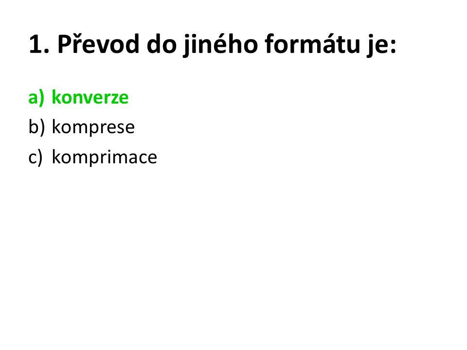 1. Převod do jiného formátu je: a)konverze b)komprese c)komprimace