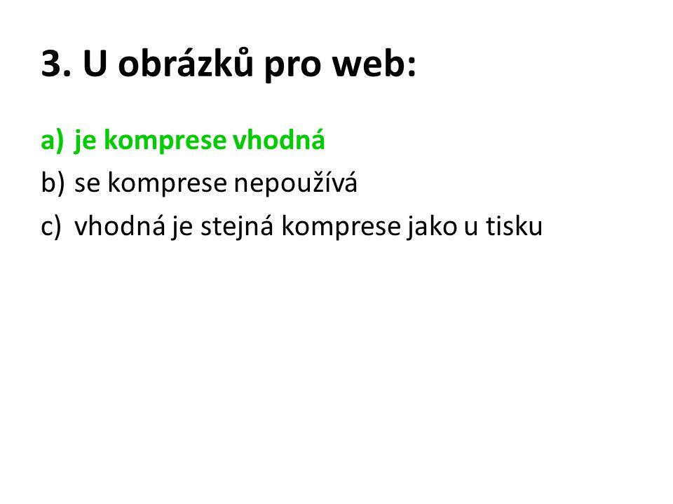 3. U obrázků pro web: a)je komprese vhodná b)se komprese nepoužívá c)vhodná je stejná komprese jako u tisku