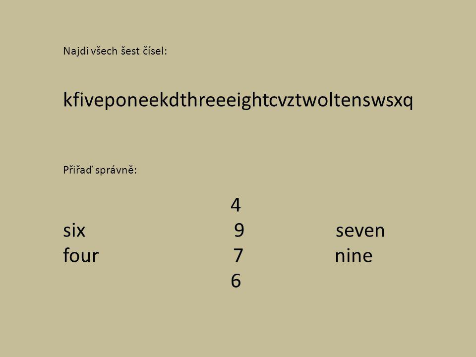Najdi všech šest čísel: kfiveponeekdthreeeightcvztwoltenswsxq Přiřaď správně: 4 six 9 seven four 7 nine 6