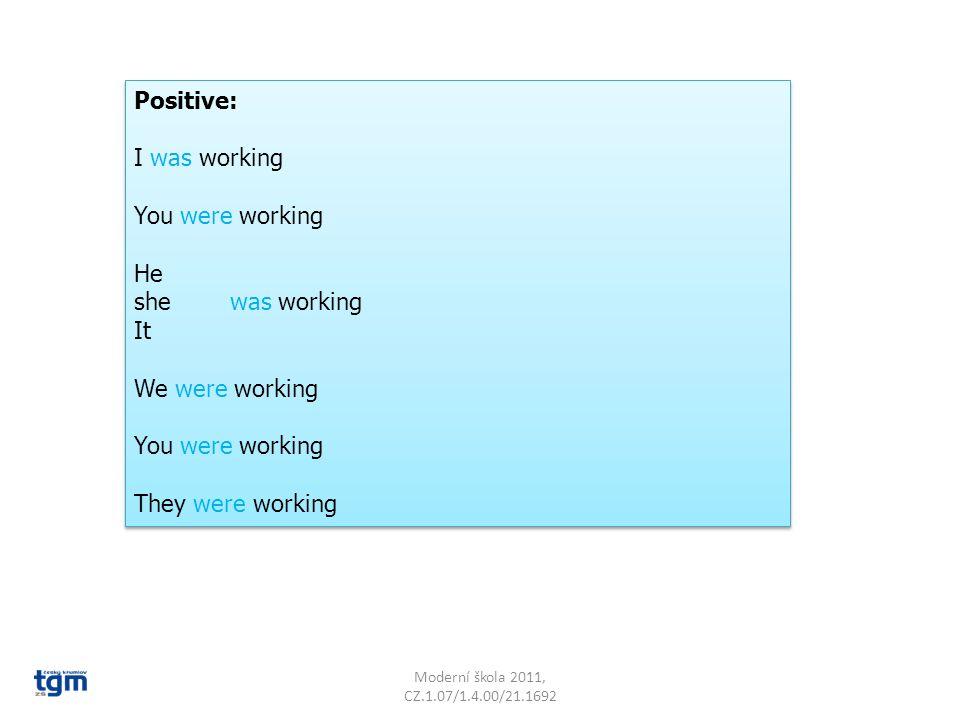 Moderní škola 2011, CZ.1.07/1.4.00/21.1692 Negative: I was not working You were not working He She was not working It We were not working You were not working They were not working Negative: I was not working You were not working He She was not working It We were not working You were not working They were not working