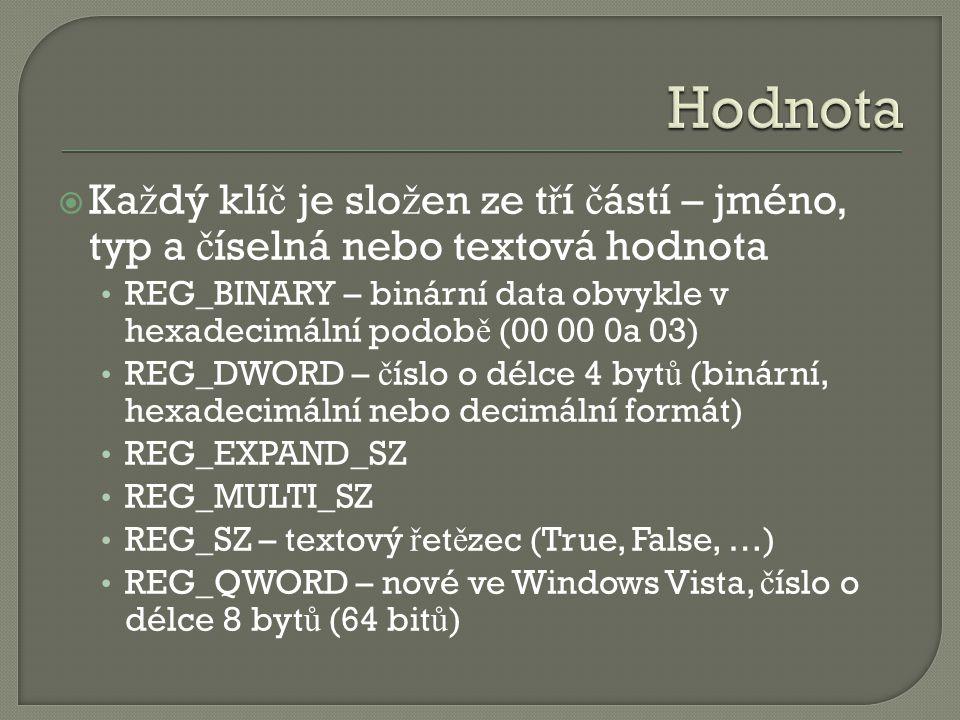  Ka ž dý klí č je slo ž en ze t ř í č ástí – jméno, typ a č íselná nebo textová hodnota REG_BINARY – binární data obvykle v hexadecimální podob ě (00 00 0a 03) REG_DWORD – č íslo o délce 4 byt ů (binární, hexadecimální nebo decimální formát) REG_EXPAND_SZ REG_MULTI_SZ REG_SZ – textový ř et ě zec (True, False, …) REG_QWORD – nové ve Windows Vista, č íslo o délce 8 byt ů (64 bit ů )