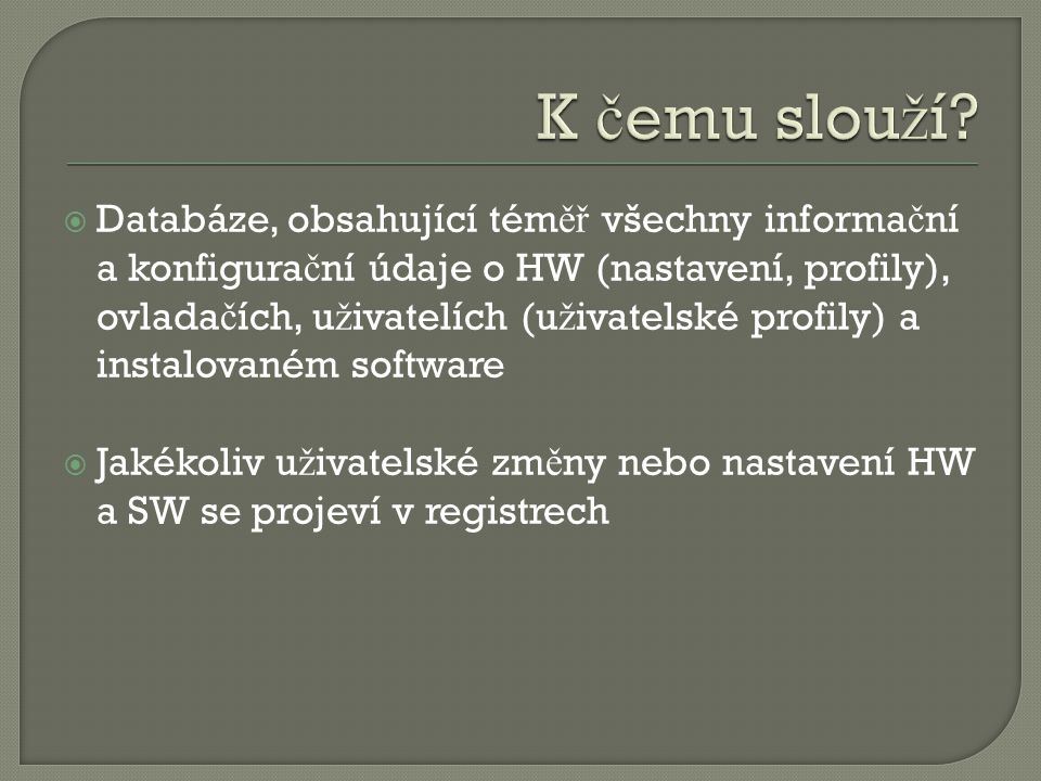  Databáze, obsahující tém ěř všechny informa č ní a konfigura č ní údaje o HW (nastavení, profily), ovlada č ích, u ž ivatelích (u ž ivatelské profily) a instalovaném software  Jakékoliv u ž ivatelské zm ě ny nebo nastavení HW a SW se projeví v registrech