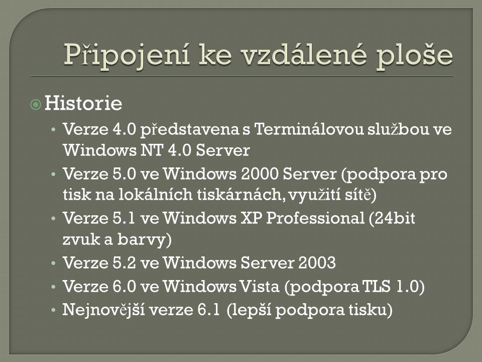  Historie Verze 4.0 p ř edstavena s Terminálovou slu ž bou ve Windows NT 4.0 Server Verze 5.0 ve Windows 2000 Server (podpora pro tisk na lokálních tiskárnách, vyu ž ití sít ě ) Verze 5.1 ve Windows XP Professional (24bit zvuk a barvy) Verze 5.2 ve Windows Server 2003 Verze 6.0 ve Windows Vista (podpora TLS 1.0) Nejnov ě jší verze 6.1 (lepší podpora tisku)