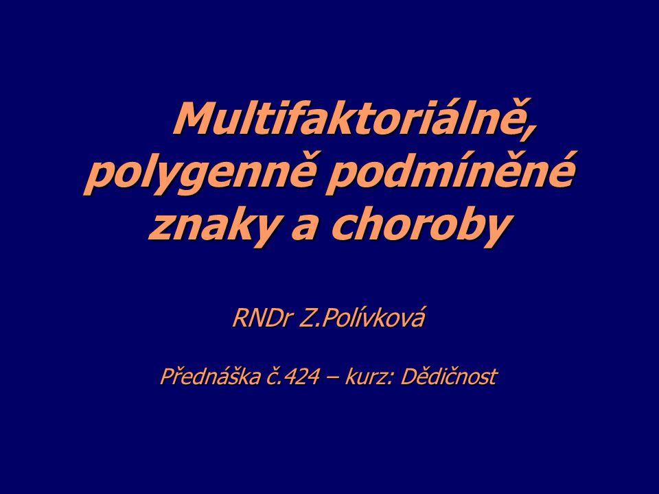 Multifaktoriálně, polygenně podmíněné znaky a choroby RNDr Z.Polívková Přednáška č.424 – kurz: Dědičnost Multifaktoriálně, polygenně podmíněné znaky a