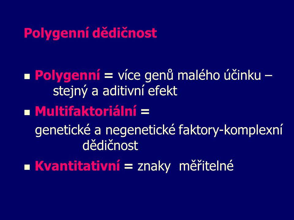 Polygenní dědičnost Polygenní = více genů malého účinku – stejný a aditivní efekt Multifaktoriální = genetické a negenetické faktory-komplexní dědično