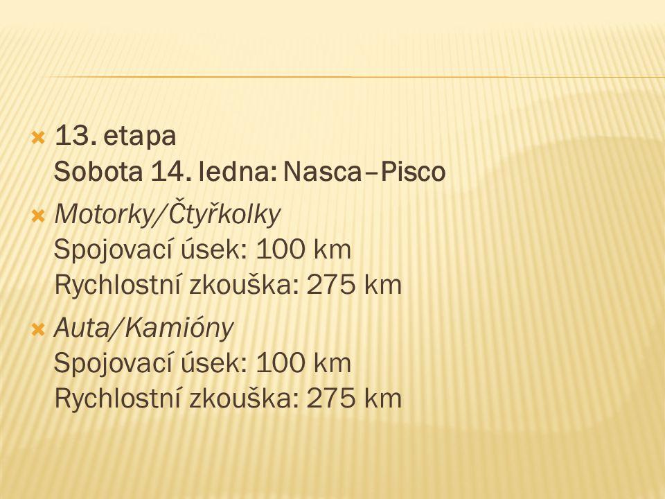  13. etapa Sobota 14. ledna: Nasca–Pisco  Motorky/Čtyřkolky Spojovací úsek: 100 km Rychlostní zkouška: 275 km  Auta/Kamióny Spojovací úsek: 100 km