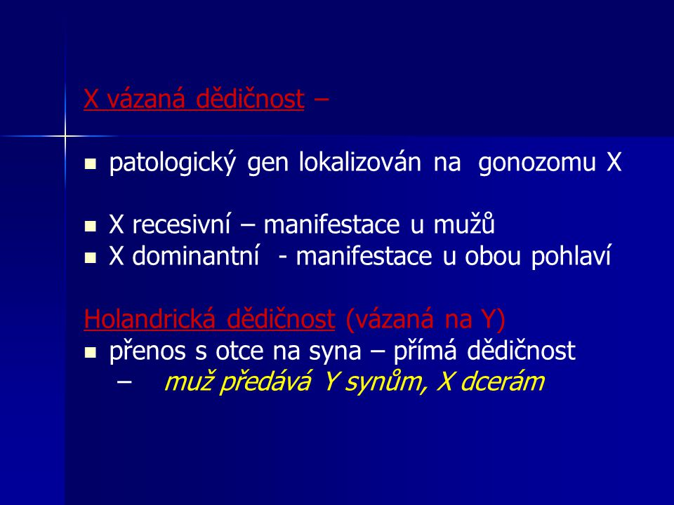 X vázaná dědičnost – patologický gen lokalizován na gonozomu X X recesivní – manifestace u mužů X dominantní - manifestace u obou pohlaví Holandrická dědičnost (vázaná na Y) přenos s otce na syna – přímá dědičnost – – muž předává Y synům, X dcerám