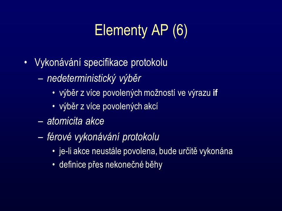 Elementy AP (6) Vykonávání specifikace protokolu – nedeterministický výběr výběr z více povolených možností ve výrazu if výběr z více povolených akcí – atomicita akce – férové vykonávání protokolu je-li akce neustále povolena, bude určitě vykonána definice přes nekonečné běhy