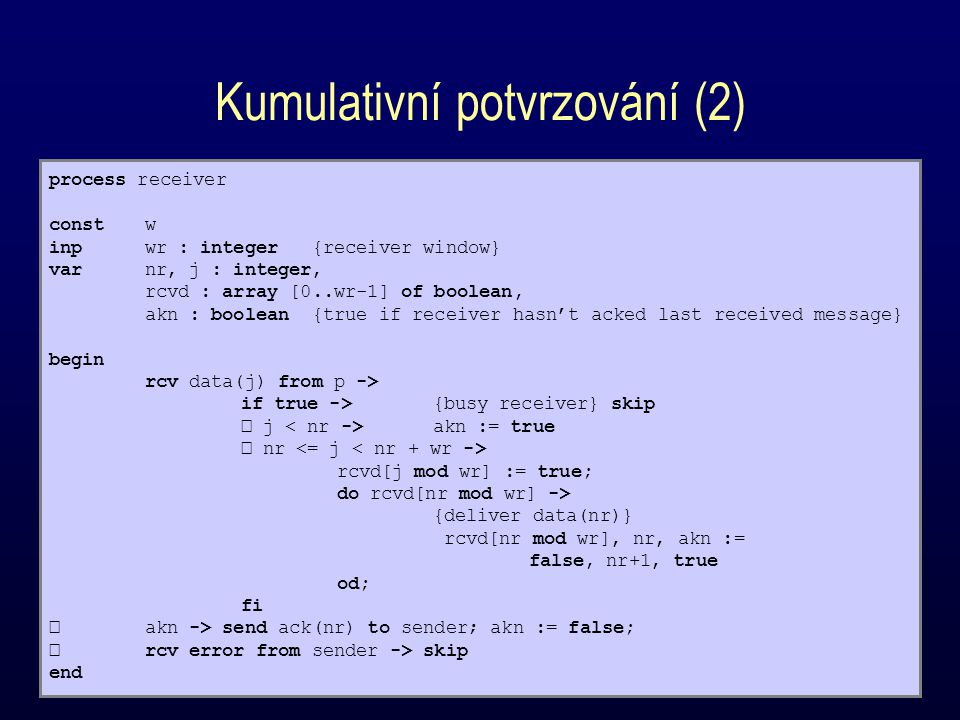 Kumulativní potvrzování (2) process receiver constw inpwr : integer {receiver window} varnr, j : integer, rcvd : array [0..wr-1] of boolean, akn : boolean {true if receiver hasn't acked last received message} begin rcv data(j) from p -> if true ->{busy receiver} skip j akn := true nr rcvd[j mod wr] := true; do rcvd[nr mod wr] -> {deliver data(nr)} rcvd[nr mod wr], nr, akn := false, nr+1, true od; fi akn -> send ack(nr) to sender; akn := false; rcv error from sender -> skip end