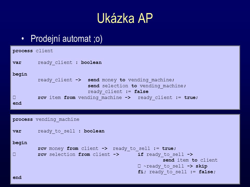 Ukázka AP Prodejní automat ;o) process client varready_client : boolean begin ready_client ->send money to vending_machine; send selection to vending_machine; ready_client := false rcv item from vending_machine ->ready_client := true; end process vending_machine varready_to_sell : boolean begin rcv money from client ->ready_to_sell := true; rcv selection from client ->if ready_to_sell -> send item to client ~ready_to_sell -> skip fi; ready_to_sell := false; end