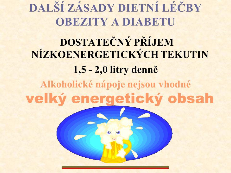 DALŠÍ ZÁSADY DIETNÍ LÉČBY OBEZITY A DIABETU DOSTATEČNÝ PŘÍJEM NÍZKOENERGETICKÝCH TEKUTIN 1,5 - 2,0 litry denně Alkoholické nápoje nejsou vhodné velký