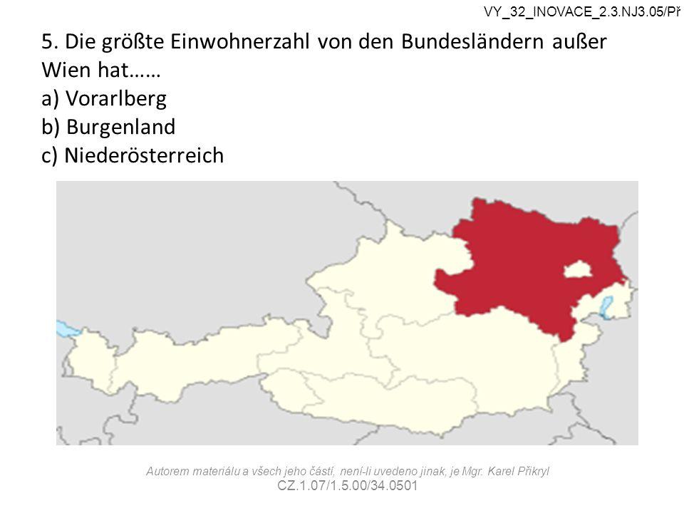 5. Die größte Einwohnerzahl von den Bundesländern außer Wien hat…… a) Vorarlberg b) Burgenland c) Niederösterreich VY_32_INOVACE_2.3.NJ3.05/Př Autorem