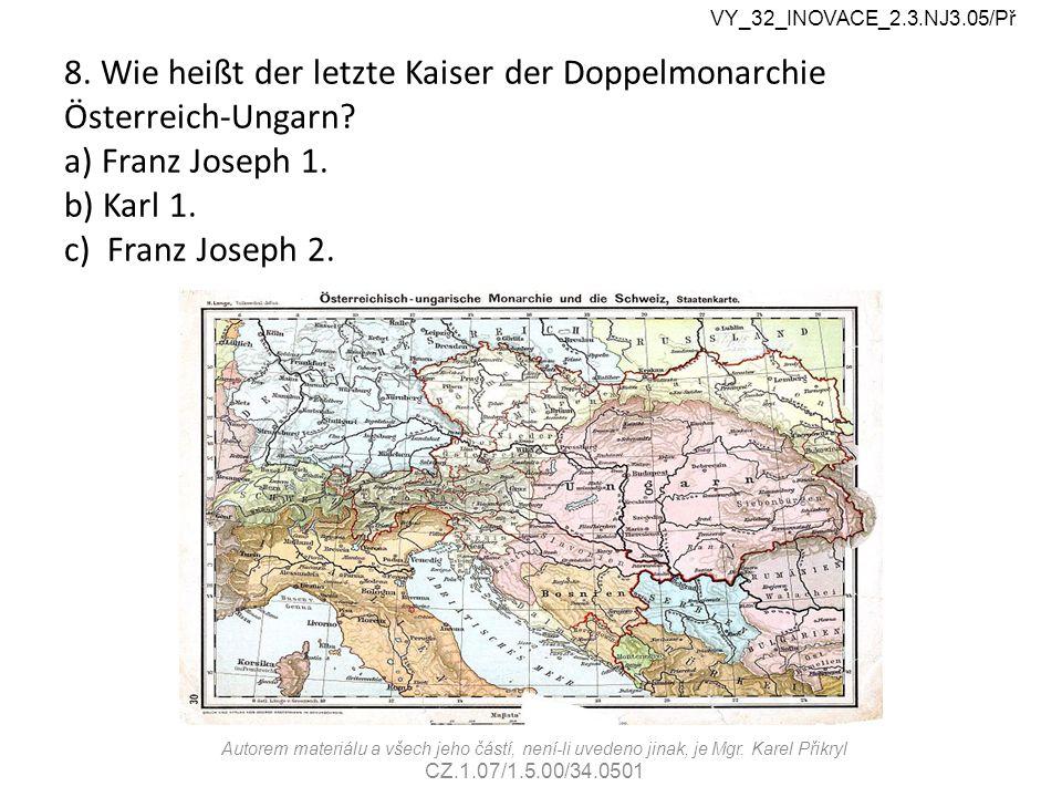 8. Wie heißt der letzte Kaiser der Doppelmonarchie Österreich-Ungarn.