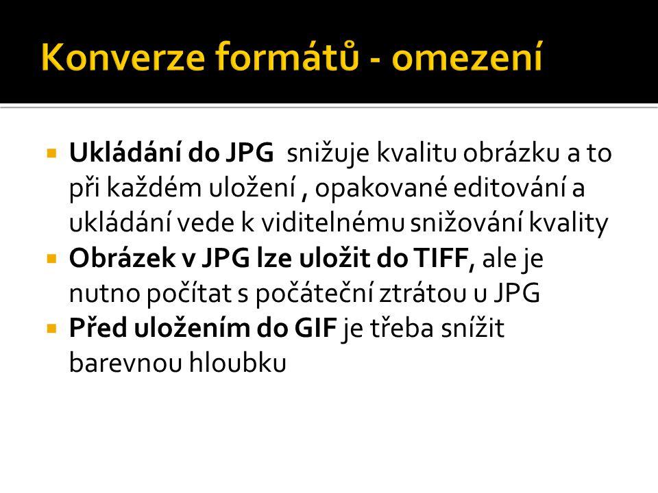  Ukládání do JPG snižuje kvalitu obrázku a to při každém uložení, opakované editování a ukládání vede k viditelnému snižování kvality  Obrázek v JPG lze uložit do TIFF, ale je nutno počítat s počáteční ztrátou u JPG  Před uložením do GIF je třeba snížit barevnou hloubku