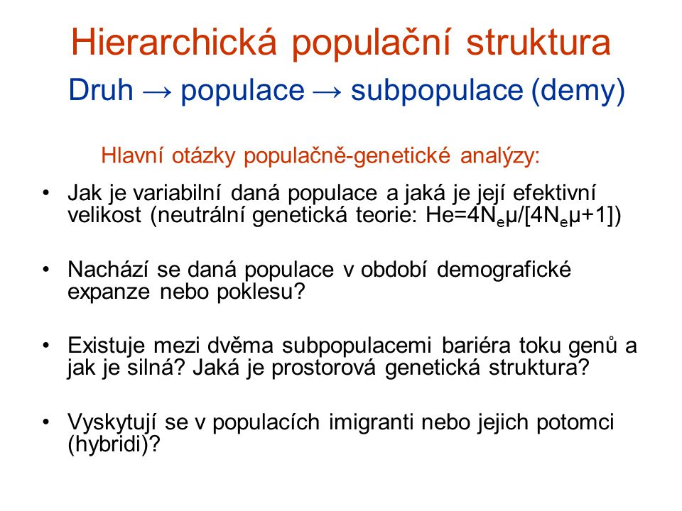 Efektivní velikost populace (N e ) N e = velikost ideální populace (náhodné páření, rovnoměrný poměr pohlaví), která ztrácí genetickou diverzitu stejnou rychlostí jako aktuální populace (vlivem náhodného driftu) ovlivněna genetickou a věkovou strukturou, poměrem pohlaví, intenzitou inbreedingu atd.