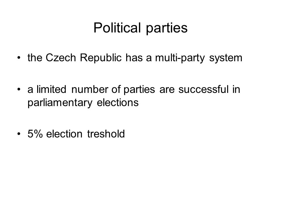Political parties the Czech Republic has a multi-party system a limited number of parties are successful in parliamentary elections 5% election treshold