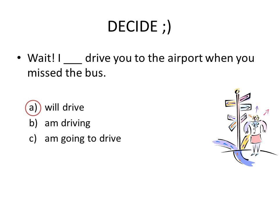 DECIDE ;) Wait! I ___ drive you to the airport when you missed the bus. a)will drive b)am driving c)am going to drive