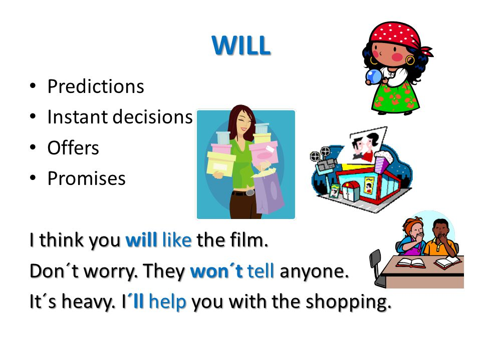 WILL Predictions Instant decisions Offers Promises I think you will like the film. Don´t worry. They won´t tell anyone. It´s heavy. I´ll help you with