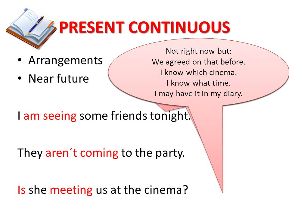 PRESENT CONTINUOUS Arrangements Near future I am seeing some friends tonight. They aren´t coming to the party. Is she meeting us at the cinema? Not ri
