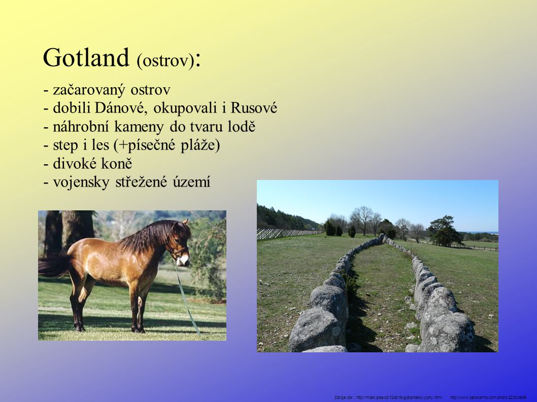 Gotland (ostrov) : - začarovaný ostrov - dobili Dánové, okupovali i Rusové - náhrobní kameny do tvaru lodě - step i les (+písečné pláže) - divoké koně - vojensky střežené území Zdroje obr.: http://miaki.pise.cz/124819-gotlandsky-pony.html http://www.panoramio.com/photo/22004966