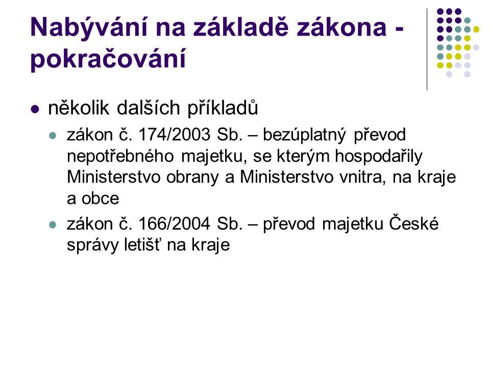 Nabývání na základě zákona - pokračování několik dalších příkladů zákon č. 174/2003 Sb. – bezúplatný převod nepotřebného majetku, se kterým hospodařil