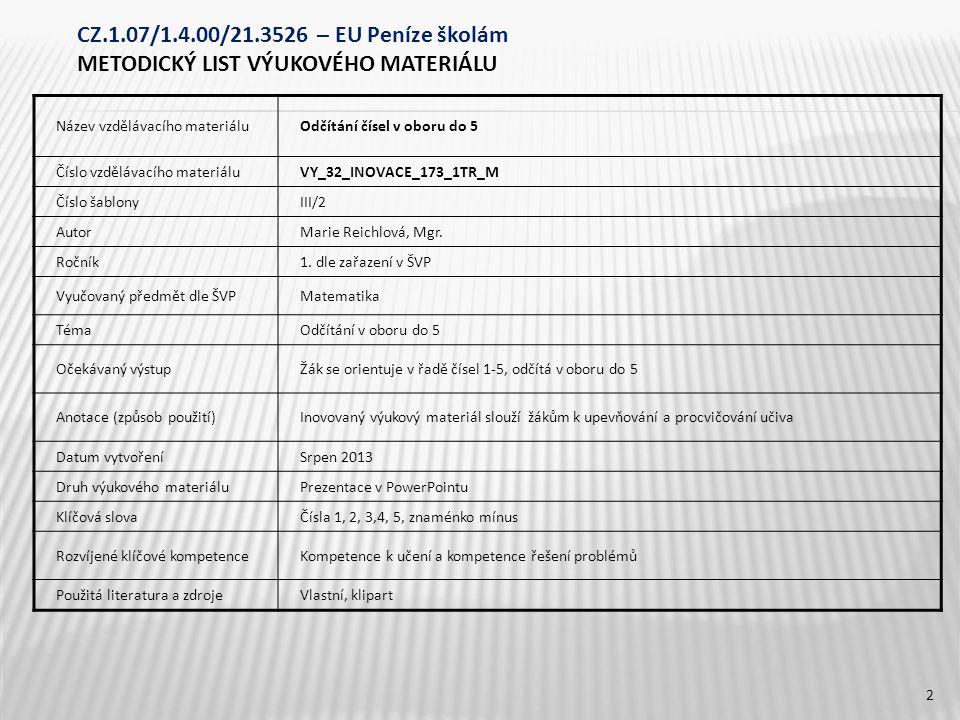 CZ.1.07/1.4.00/21.3526 – EU Peníze školám METODICKÝ LIST VÝUKOVÉHO MATERIÁLU Název vzdělávacího materiáluOdčítání čísel v oboru do 5 Číslo vzdělávacího materiáluVY_32_INOVACE_173_1TR_M Číslo šablonyIII/2 AutorMarie Reichlová, Mgr.