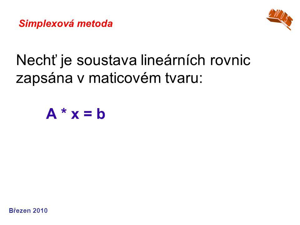 Nechť je soustava lineárních rovnic zapsána v maticovém tvaru: A * x = b Simplexová metoda Březen 2010