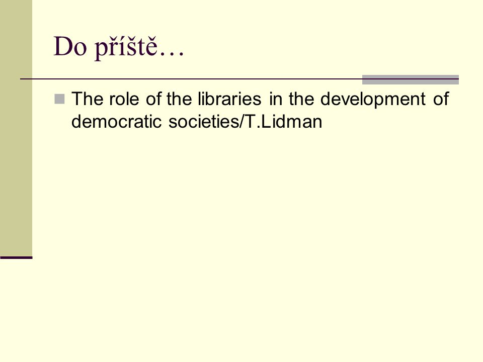 Do příště… The role of the libraries in the development of democratic societies/T.Lidman