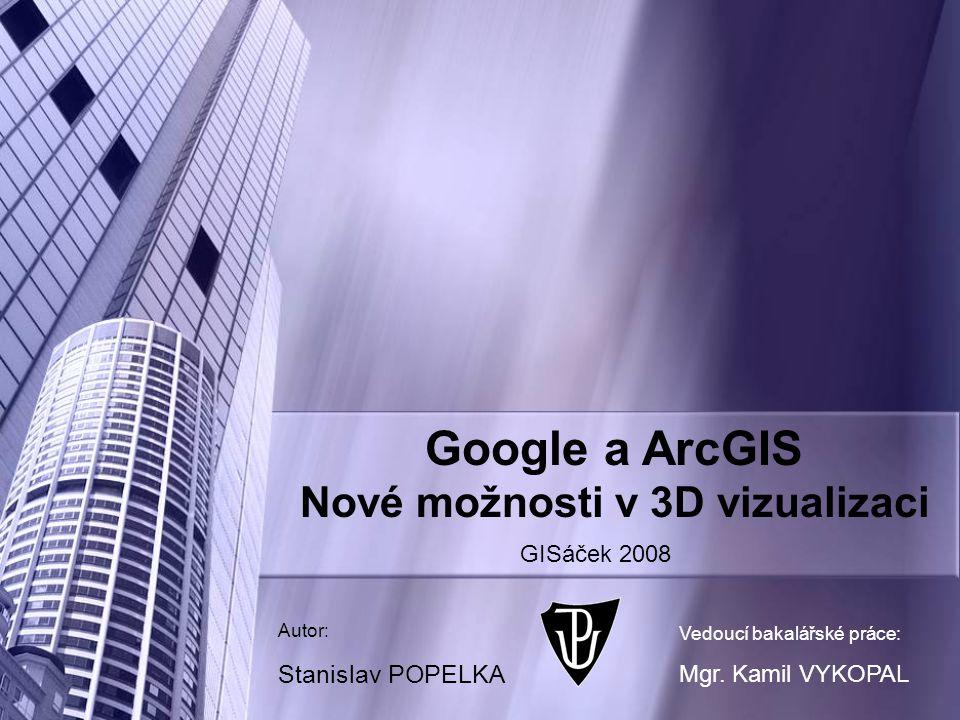 Google a ArcGIS Nové možnosti v 3D vizualizaci Autor: Stanislav POPELKA Vedoucí bakalářské práce: Mgr.