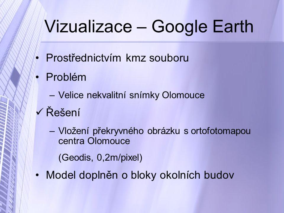 Vizualizace – Google Earth Prostřednictvím kmz souboru Problém –Velice nekvalitní snímky Olomouce Řešení –Vložení překryvného obrázku s ortofotomapou centra Olomouce (Geodis, 0,2m/pixel) Model doplněn o bloky okolních budov