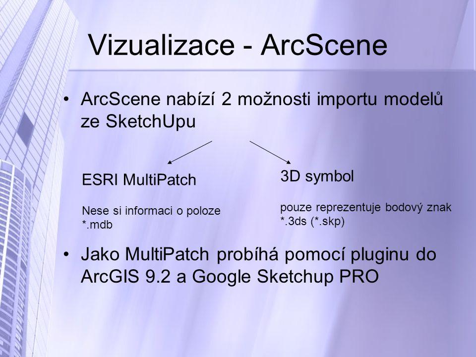 Vizualizace - ArcScene ArcScene nabízí 2 možnosti importu modelů ze SketchUpu Jako MultiPatch probíhá pomocí pluginu do ArcGIS 9.2 a Google Sketchup PRO ESRI MultiPatch Nese si informaci o poloze *.mdb 3D symbol pouze reprezentuje bodový znak *.3ds (*.skp)