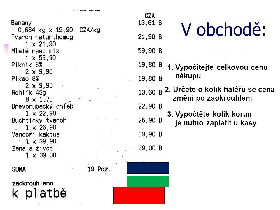 V obchodě: 1. Vypočítejte celkovou cenu nákupu. 2. Určete o kolik haléřů se cena změní po zaokrouhlení. 3. Vypočtěte kolik korun je nutno zaplatit u k
