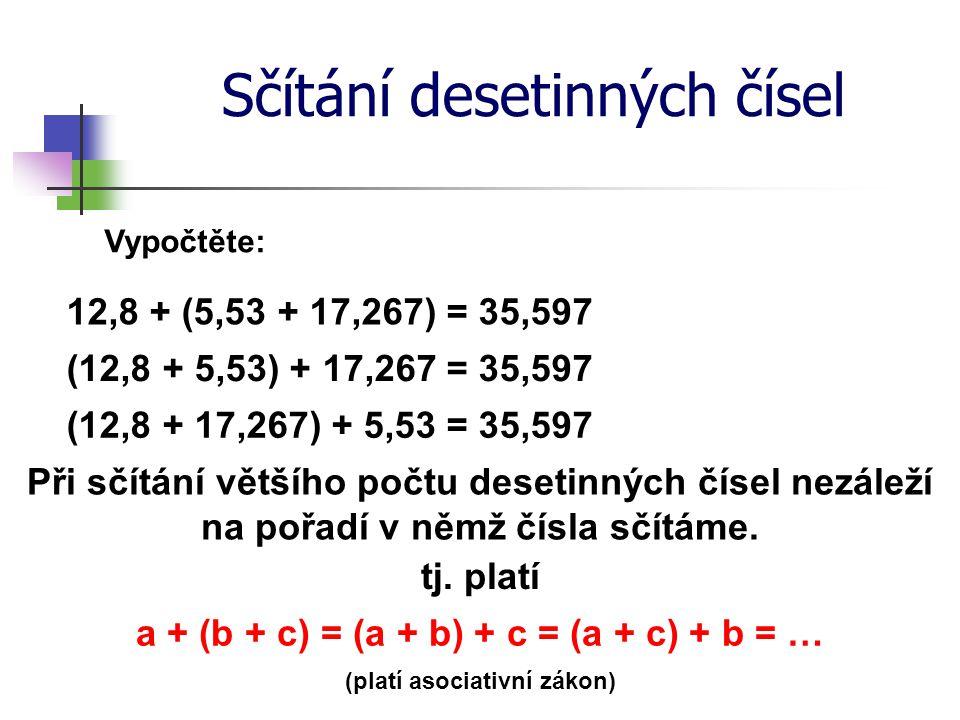 Sčítání desetinných čísel Vypočtěte: 12,8 + (5,53 + 17,267) = (12,8 + 17,267) + 5,53 = 35,597 Při sčítání většího počtu desetinných čísel nezáleží na