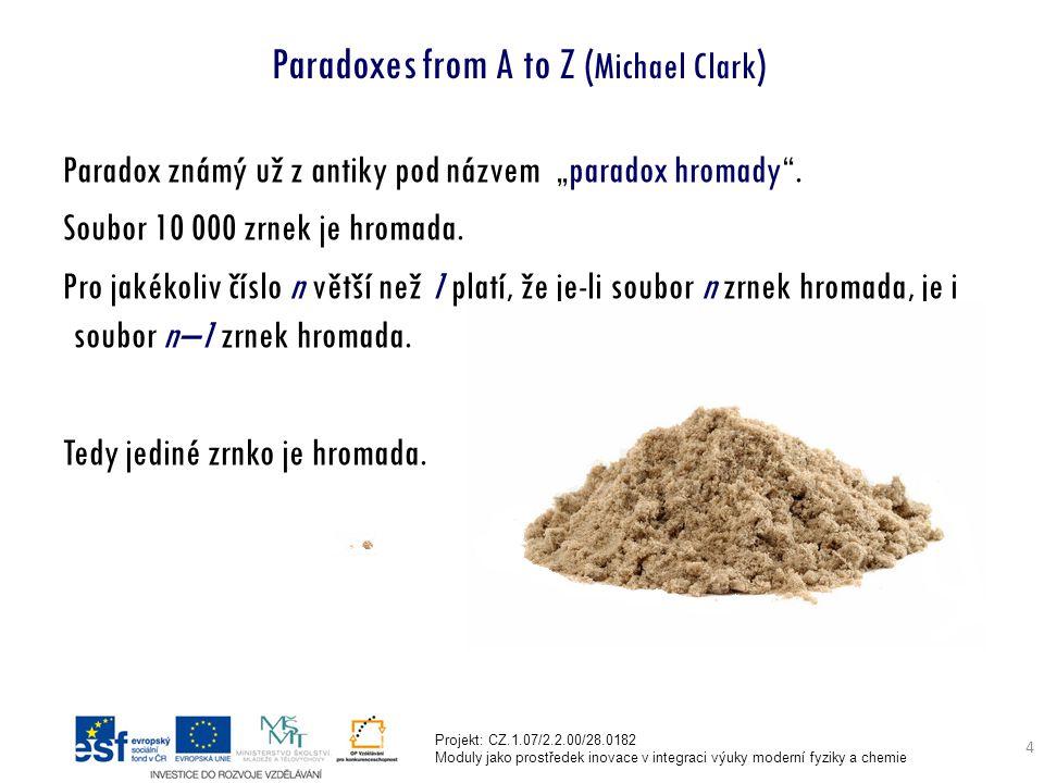"""Projekt: CZ.1.07/2.2.00/28.0182 Moduly jako prostředek inovace v integraci výuky moderní fyziky a chemie 4 Paradoxes from A to Z ( Michael Clark ) Paradox známý už z antiky pod názvem """"paradox hromady ."""