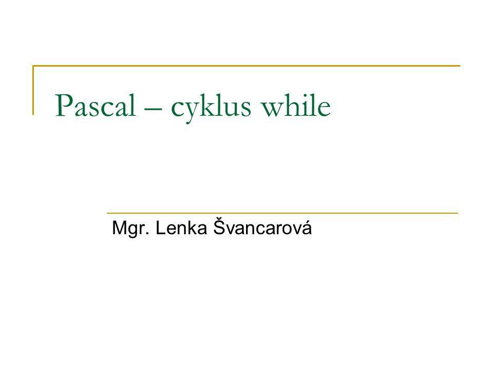 Pascal – cyklus while Mgr. Lenka Švancarová
