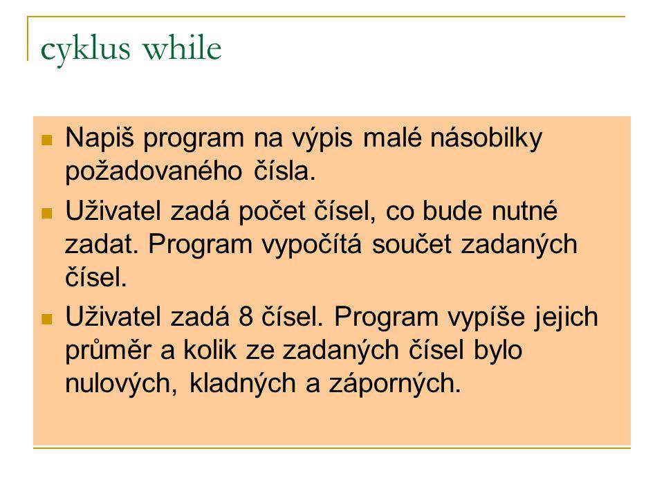cyklus while Napiš program na výpis malé násobilky požadovaného čísla. Uživatel zadá počet čísel, co bude nutné zadat. Program vypočítá součet zadanýc