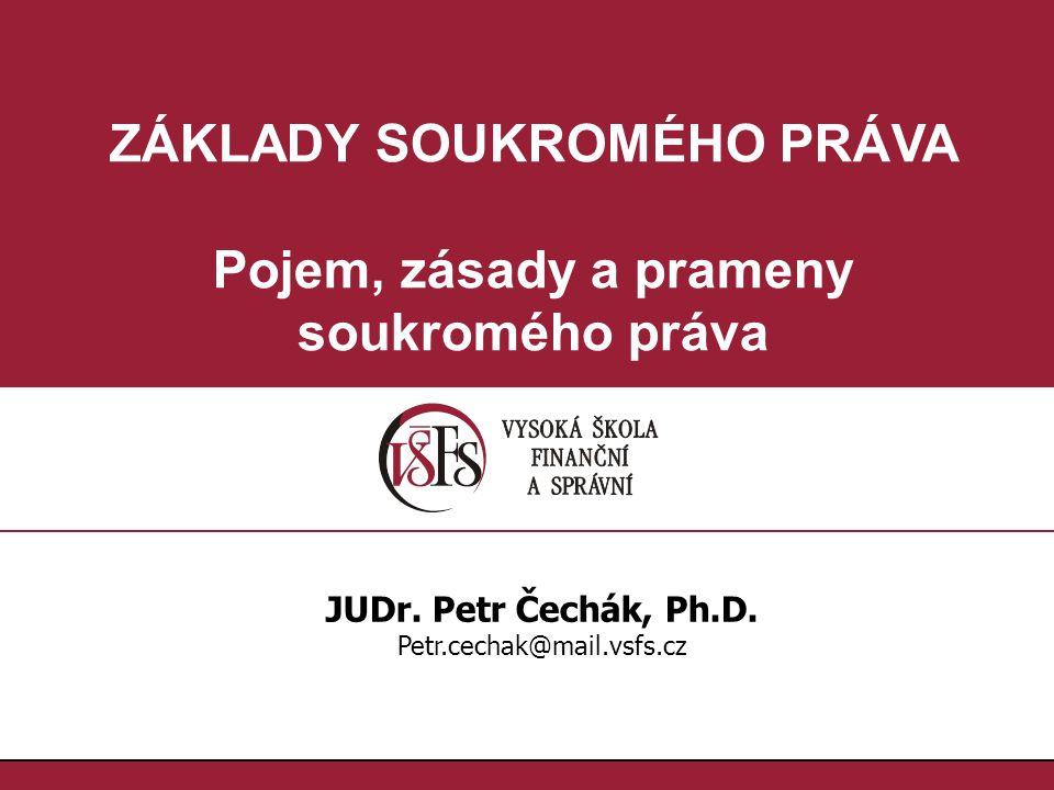 ZÁKLADY SOUKROMÉHO PRÁVA Pojem, zásady a prameny soukromého práva JUDr. Petr Čechák, Ph.D. Petr.cechak@mail.vsfs.cz