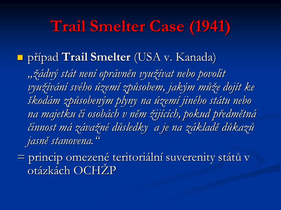 """Trail Smelter Case (1941) případ Trail Smelter (USA v. Kanada) případ Trail Smelter (USA v. Kanada) """"žádný stát není oprávněn využívat nebo povolit vy"""