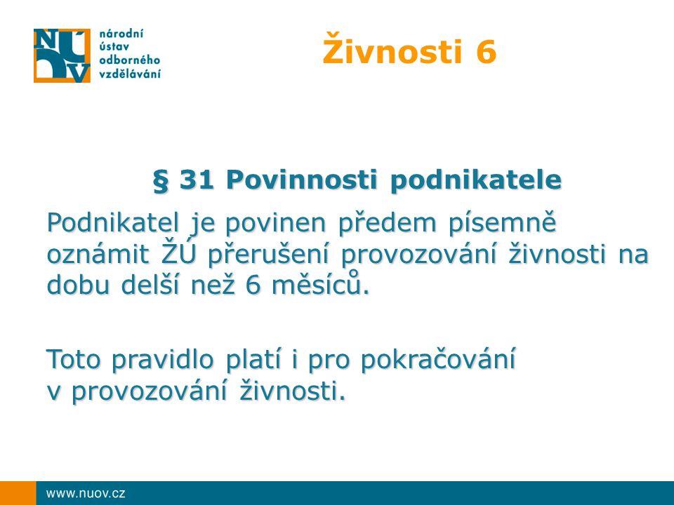 Živnosti 6 § 31 Povinnosti podnikatele Podnikatel je povinen předem písemně oznámit ŽÚ přerušení provozování živnosti na dobu delší než 6 měsíců.